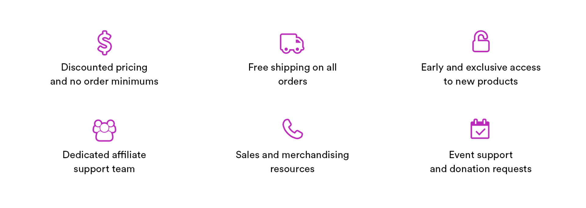 discounted pricing and no order minimums, free shipping on orders, early and exclusive access to new products, dedicated affiliate support team, sales and merchandising resources, event support and donation requests